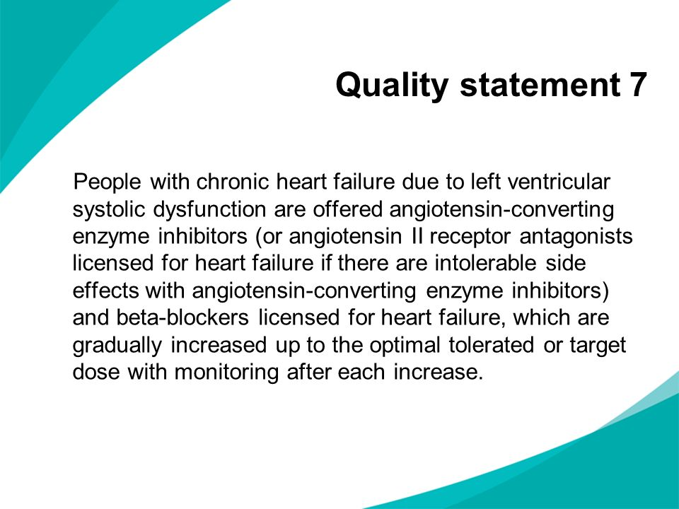 Quality statement 7 People with chronic heart failure due to left ventricular systolic dysfunction are offered angiotensin-converting enzyme inhibitors (or angiotensin II receptor antagonists licensed for heart failure if there are intolerable side effects with angiotensin-converting enzyme inhibitors) and beta-blockers licensed for heart failure, which are gradually increased up to the optimal tolerated or target dose with monitoring after each increase.