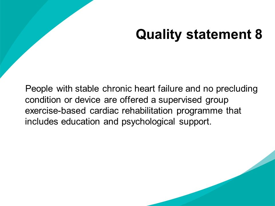 Quality statement 8 People with stable chronic heart failure and no precluding condition or device are offered a supervised group exercise-based cardi