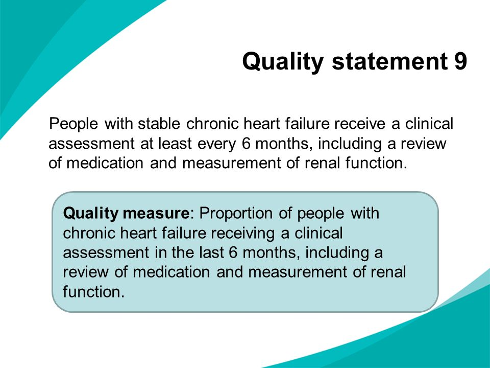 Quality statement 9 People with stable chronic heart failure receive a clinical assessment at least every 6 months, including a review of medication a