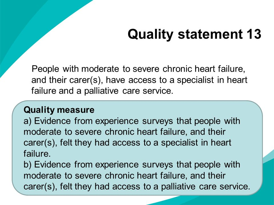 Quality statement 13 People with moderate to severe chronic heart failure, and their carer(s), have access to a specialist in heart failure and a palliative care service.