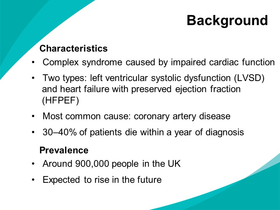 Background Characteristics Complex syndrome caused by impaired cardiac function Two types: left ventricular systolic dysfunction (LVSD) and heart failure with preserved ejection fraction (HFPEF) Most common cause: coronary artery disease 30–40% of patients die within a year of diagnosis Prevalence Around 900,000 people in the UK Expected to rise in the future