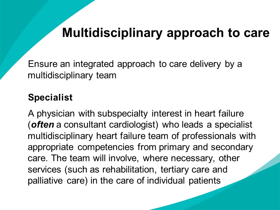 Multidisciplinary approach to care Ensure an integrated approach to care delivery by a multidisciplinary team Specialist A physician with subspecialty interest in heart failure (often a consultant cardiologist) who leads a specialist multidisciplinary heart failure team of professionals with appropriate competencies from primary and secondary care.
