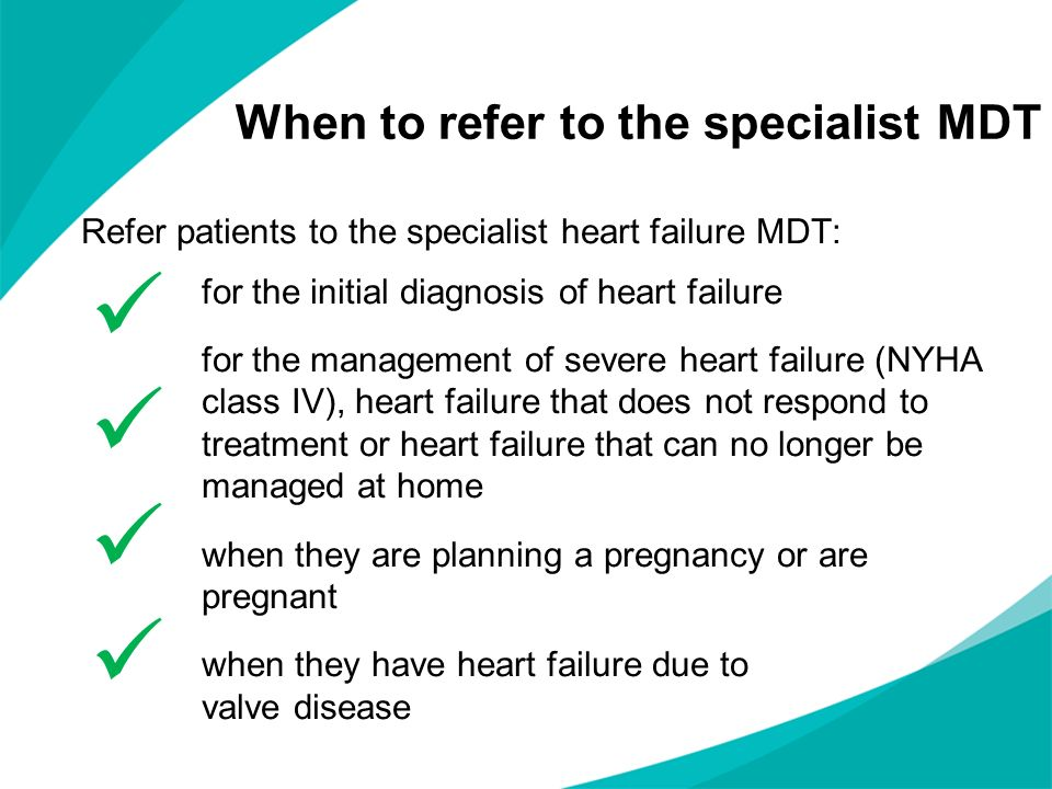 Refer patients to the specialist heart failure MDT: for the initial diagnosis of heart failure for the management of severe heart failure (NYHA class IV), heart failure that does not respond to treatment or heart failure that can no longer be managed at home when they are planning a pregnancy or are pregnant when they have heart failure due to valve disease When to refer to the specialist MDT