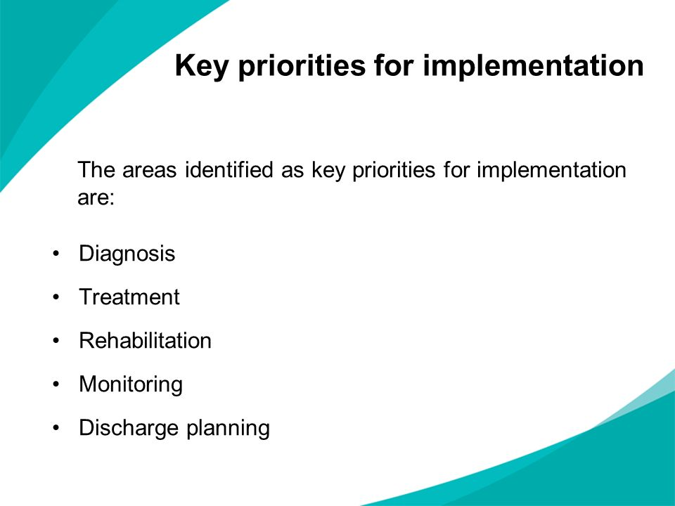 Key priorities for implementation The areas identified as key priorities for implementation are: Diagnosis Treatment Rehabilitation Monitoring Discharge planning