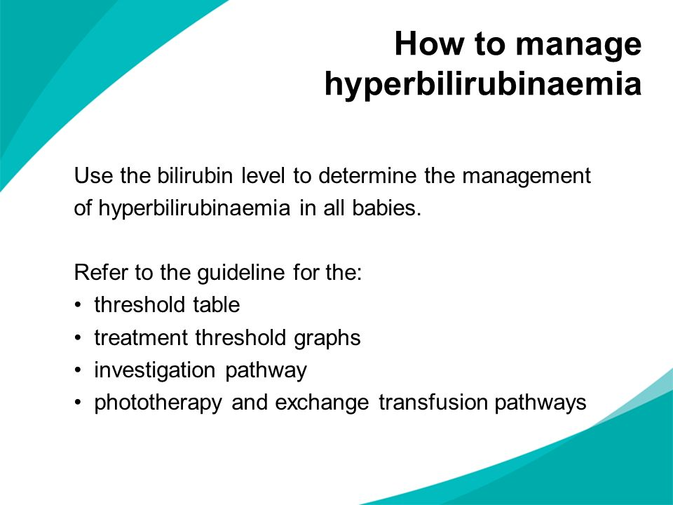 Use the bilirubin level to determine the management of hyperbilirubinaemia in all babies. Refer to the guideline for the: threshold table treatment th