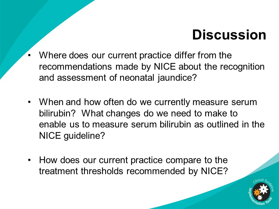 Discussion Where does our current practice differ from the recommendations made by NICE about the recognition and assessment of neonatal jaundice? Whe