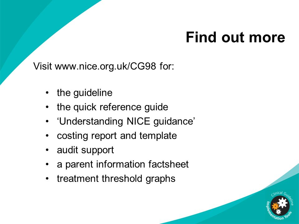 Find out more Visit www.nice.org.uk/CG98 for: the guideline the quick reference guide Understanding NICE guidance costing report and template audit su