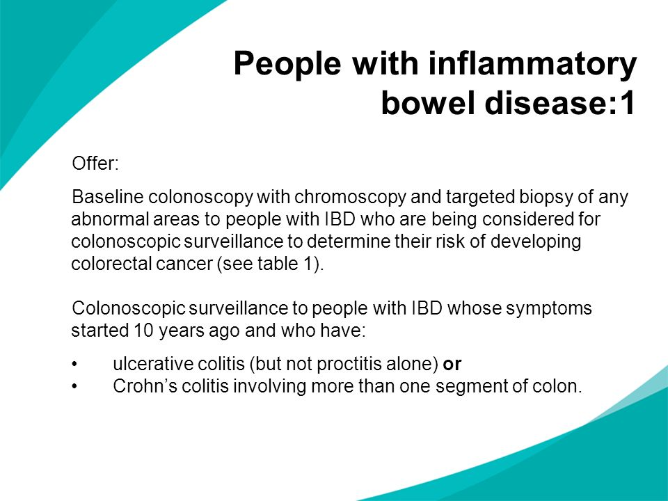 Offer: Baseline colonoscopy with chromoscopy and targeted biopsy of any abnormal areas to people with IBD who are being considered for colonoscopic surveillance to determine their risk of developing colorectal cancer (see table 1).