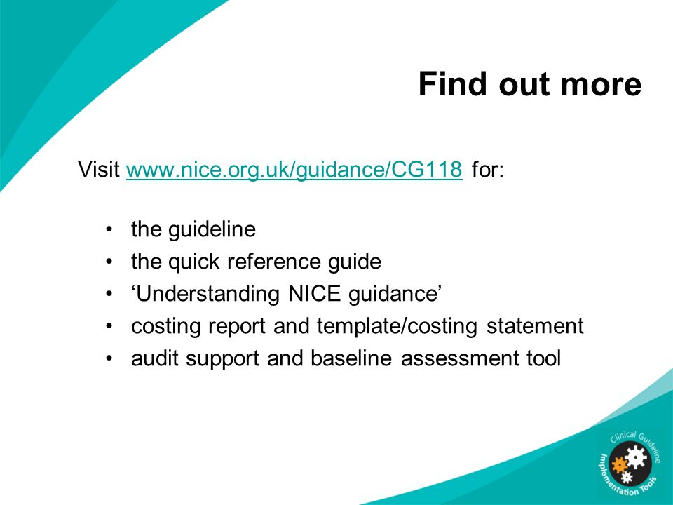 Find out more Visit www.nice.org.uk/guidance/CG118 for:www.nice.org.uk/guidance/CG118 the guideline the quick reference guide Understanding NICE guidance costing report and template/costing statement audit support and baseline assessment tool