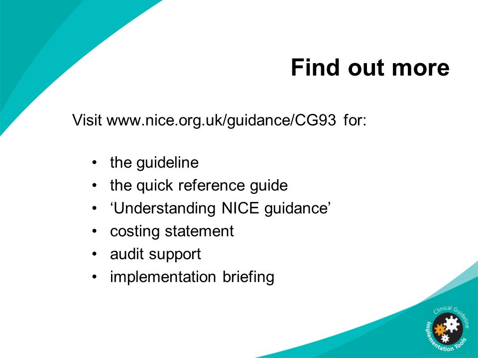 Visit www.nice.org.uk/guidance/CG93 for: the guideline the quick reference guide Understanding NICE guidance costing statement audit support implement