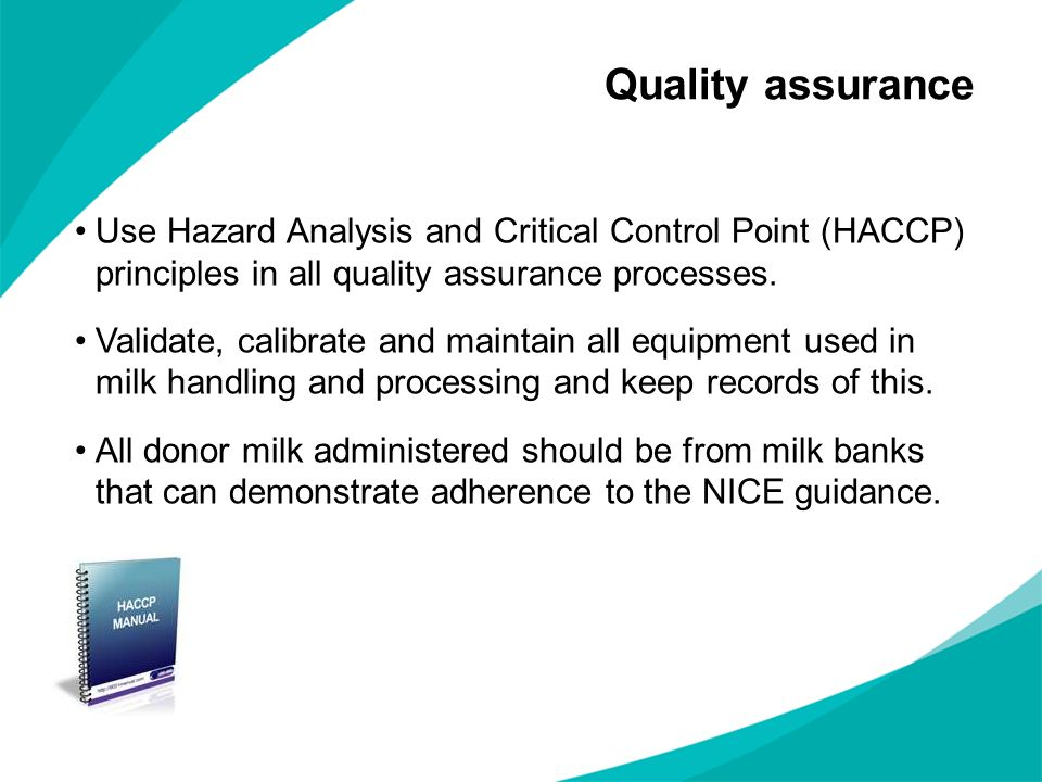 Use Hazard Analysis and Critical Control Point (HACCP) principles in all quality assurance processes. Validate, calibrate and maintain all equipment u
