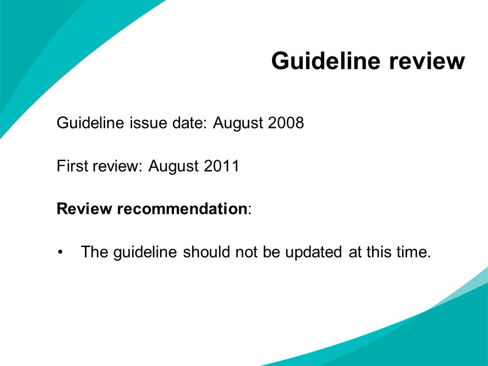 Guideline review Guideline issue date: August 2008 First review: August 2011 Review recommendation: The guideline should not be updated at this time.