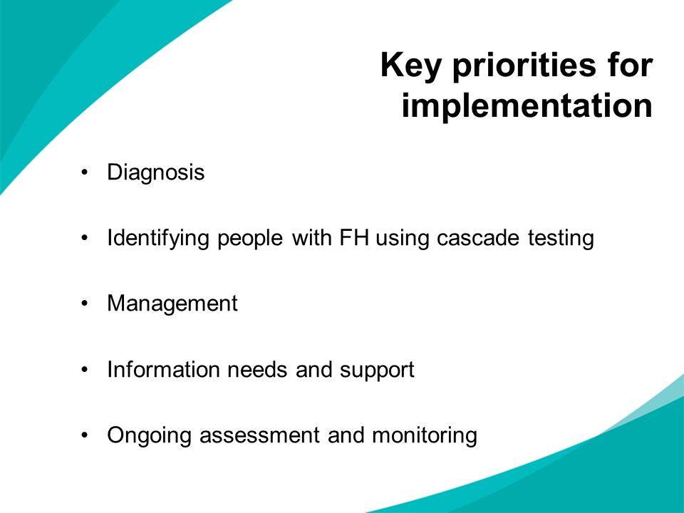 Key priorities for implementation Diagnosis Identifying people with FH using cascade testing Management Information needs and support Ongoing assessme