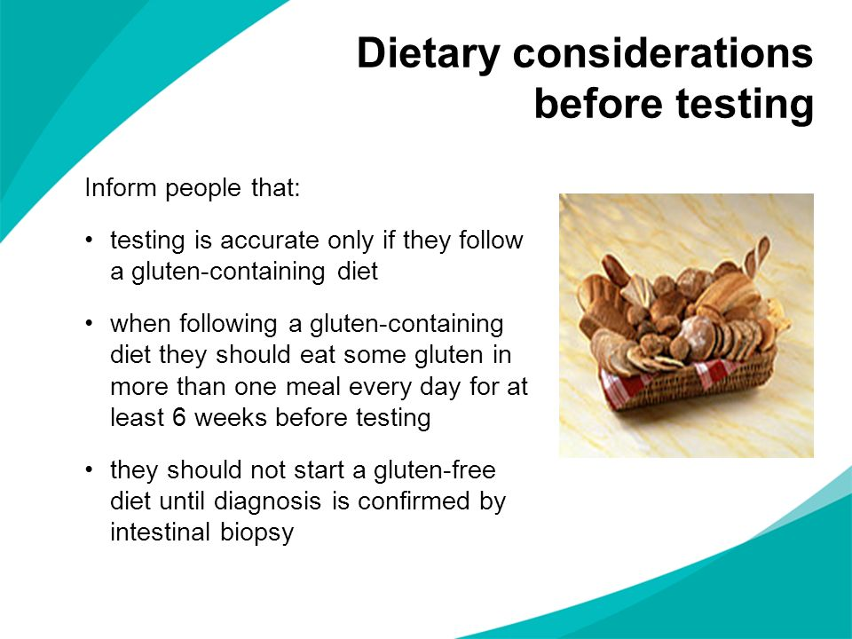 Inform people that: testing is accurate only if they follow a gluten-containing diet when following a gluten-containing diet they should eat some gluten in more than one meal every day for at least 6 weeks before testing they should not start a gluten-free diet until diagnosis is confirmed by intestinal biopsy Dietary considerations before testing