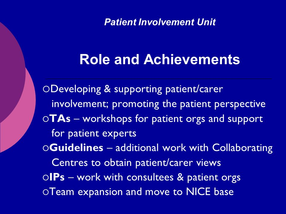 Patient Involvement Unit Role and Achievements Developing & supporting patient/carer involvement; promoting the patient perspective TAs – workshops for patient orgs and support for patient experts Guidelines – additional work with Collaborating Centres to obtain patient/carer views IPs – work with consultees & patient orgs Team expansion and move to NICE base