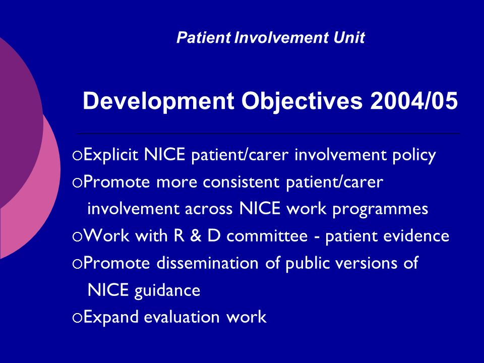 Patient Involvement Unit Development Objectives 2004/05 Explicit NICE patient/carer involvement policy Promote more consistent patient/carer involvement across NICE work programmes Work with R & D committee - patient evidence Promote dissemination of public versions of NICE guidance Expand evaluation work