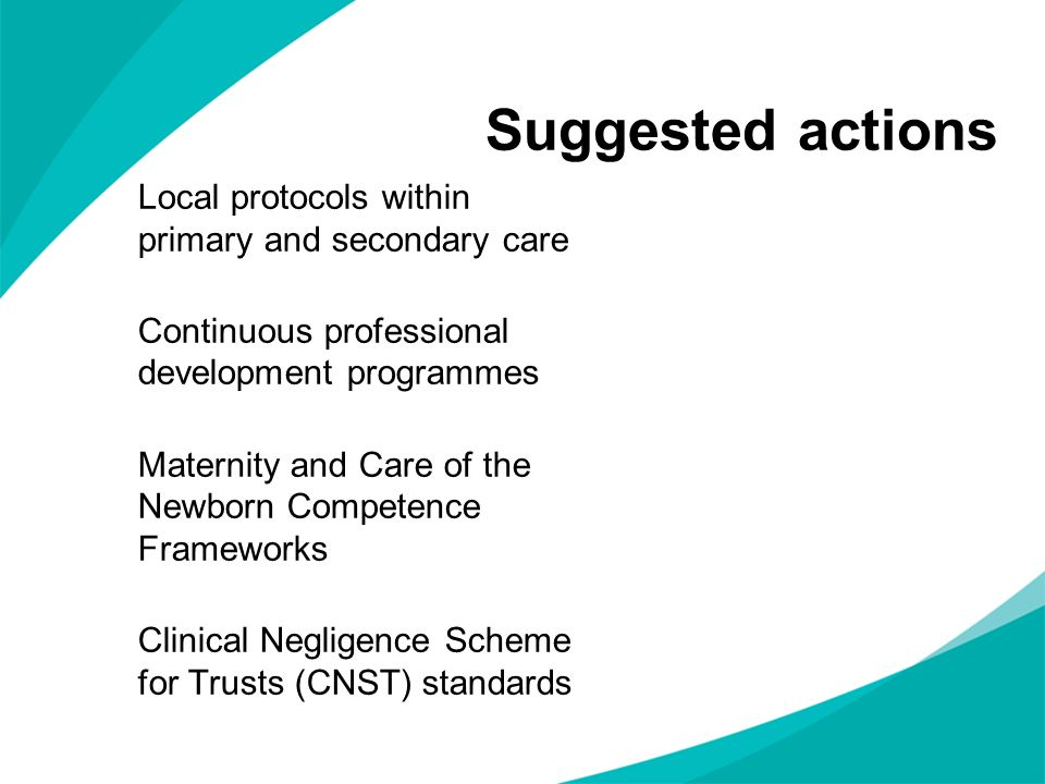 Suggested actions Local protocols within primary and secondary care Continuous professional development programmes Maternity and Care of the Newborn C