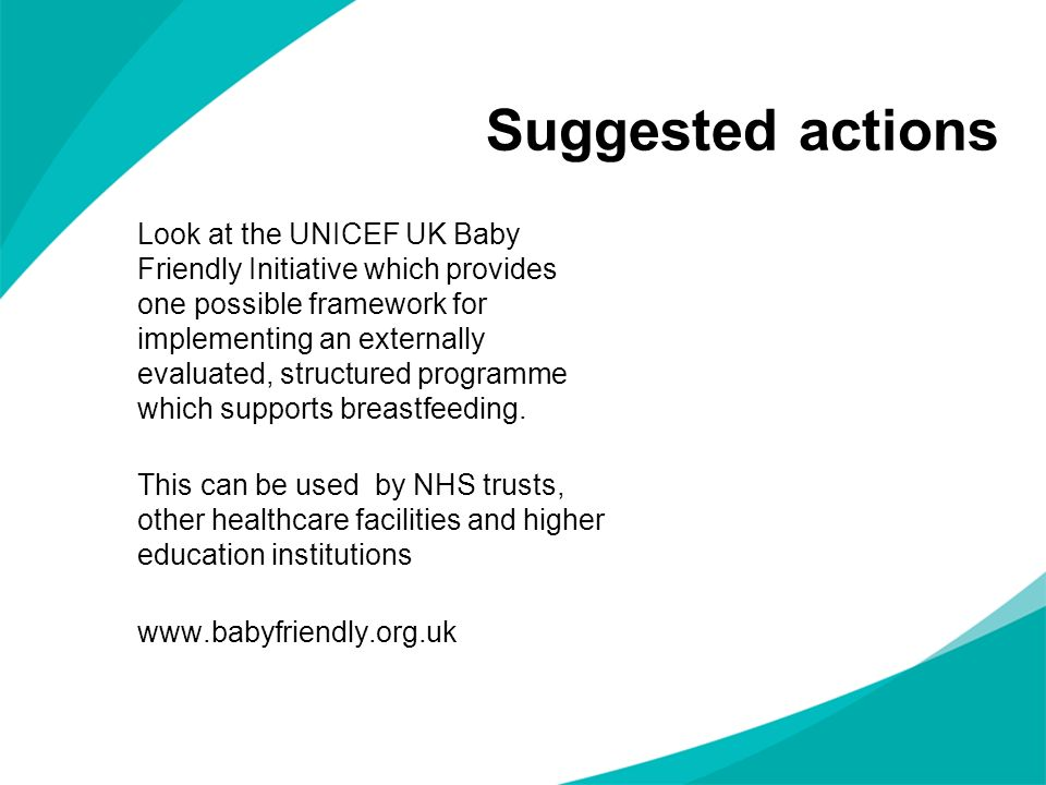 Suggested actions Look at the UNICEF UK Baby Friendly Initiative which provides one possible framework for implementing an externally evaluated, struc