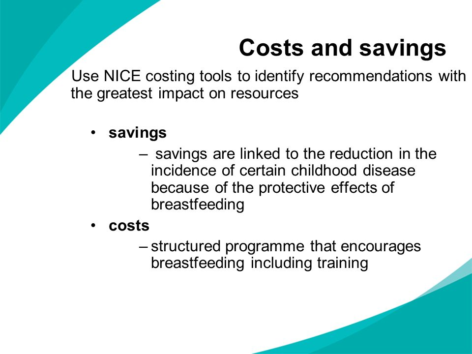 Costs and savings Use NICE costing tools to identify recommendations with the greatest impact on resources savings – savings are linked to the reducti