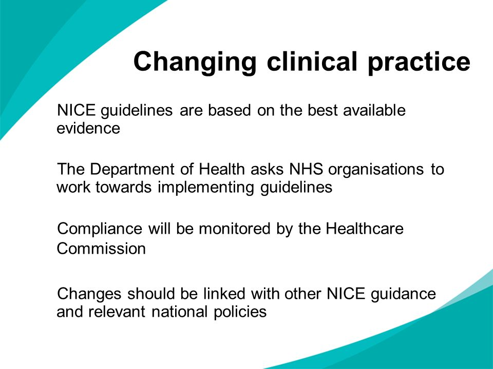 Changing clinical practice NICE guidelines are based on the best available evidence The Department of Health asks NHS organisations to work towards im