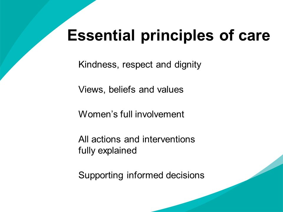 Essential principles of care Kindness, respect and dignity Views, beliefs and values Womens full involvement All actions and interventions fully expla
