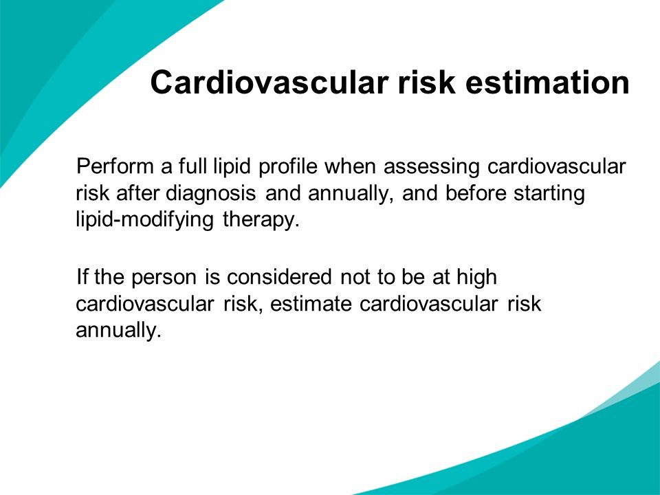 Cardiovascular risk estimation Perform a full lipid profile when assessing cardiovascular risk after diagnosis and annually, and before starting lipid