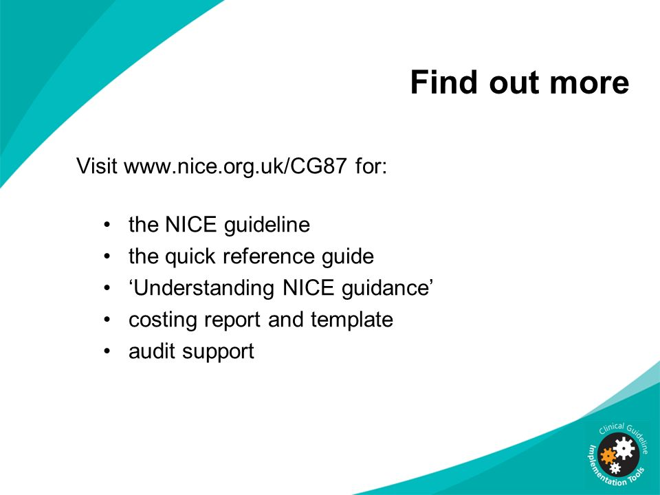 Find out more Visit www.nice.org.uk/CG87 for: the NICE guideline the quick reference guide Understanding NICE guidance costing report and template audit support