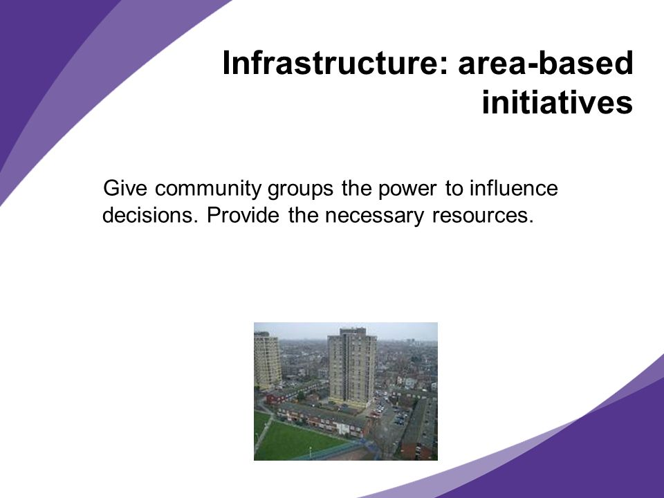 Infrastructure: area-based initiatives Give community groups the power to influence decisions. Provide the necessary resources.