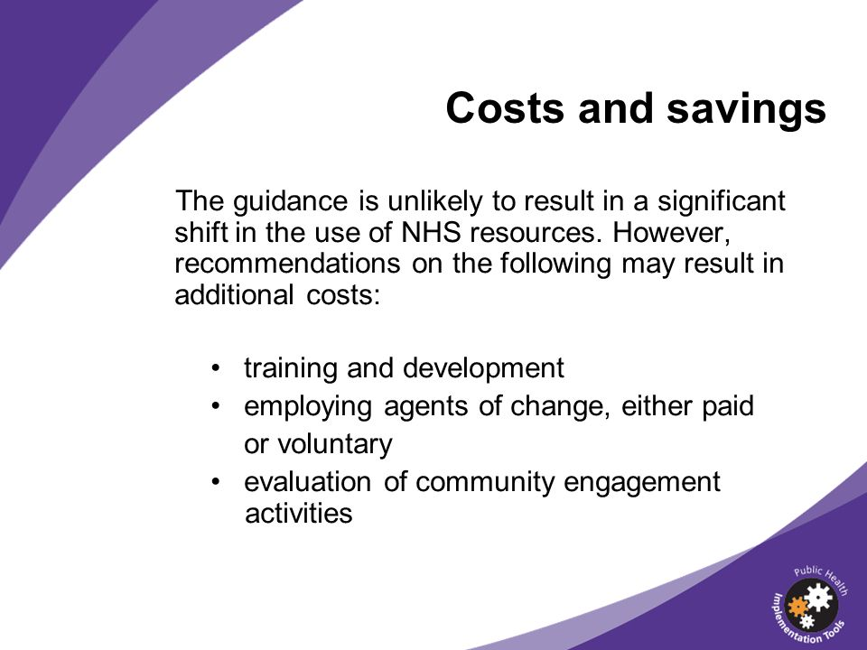 Costs and savings The guidance is unlikely to result in a significant shift in the use of NHS resources. However, recommendations on the following may