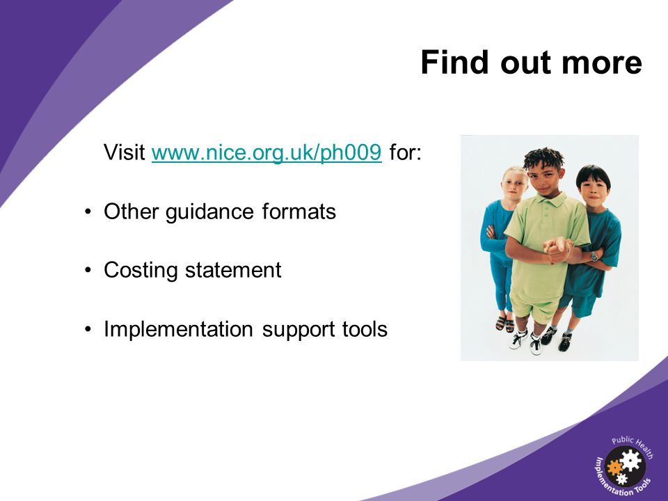 Find out more Visit www.nice.org.uk/ph009 for:www.nice.org.uk/ph009 Other guidance formats Costing statement Implementation support tools