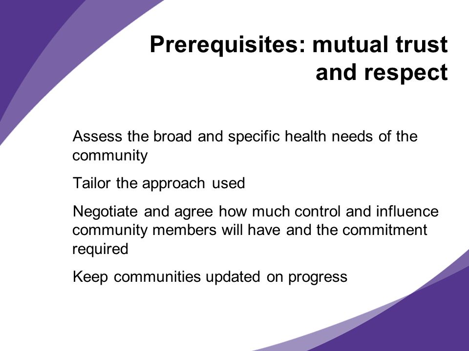 Prerequisites: mutual trust and respect Assess the broad and specific health needs of the community Tailor the approach used Negotiate and agree how m