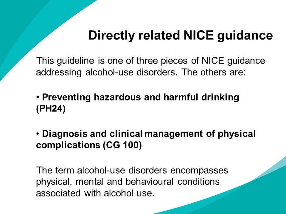 Directly related NICE guidance This guideline is one of three pieces of NICE guidance addressing alcohol-use disorders. The others are: Preventing haz