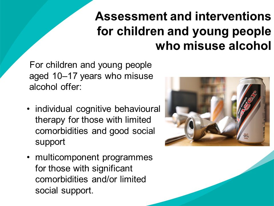 Assessment and interventions for children and young people who misuse alcohol For children and young people aged 10–17 years who misuse alcohol offer: