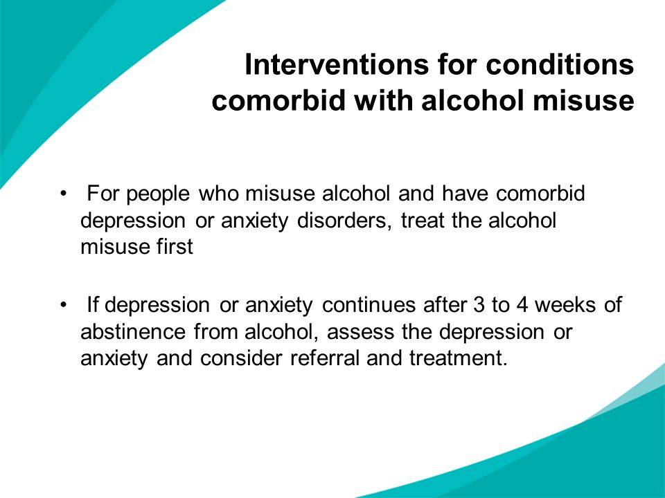 Interventions for conditions comorbid with alcohol misuse For people who misuse alcohol and have comorbid depression or anxiety disorders, treat the a