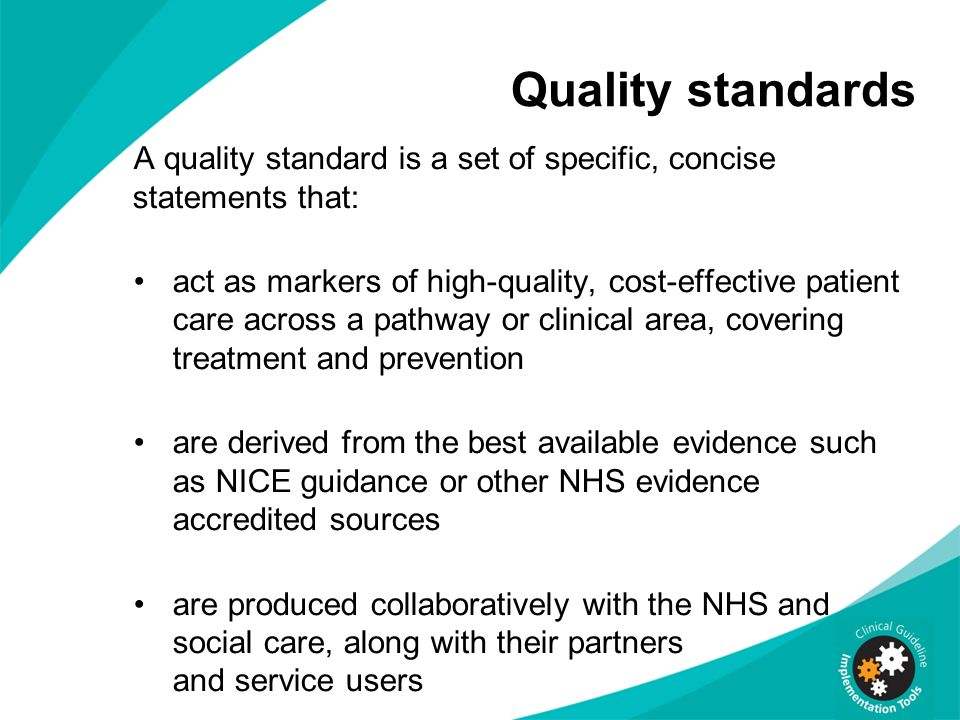 Quality standards A quality standard is a set of specific, concise statements that: act as markers of high-quality, cost-effective patient care across