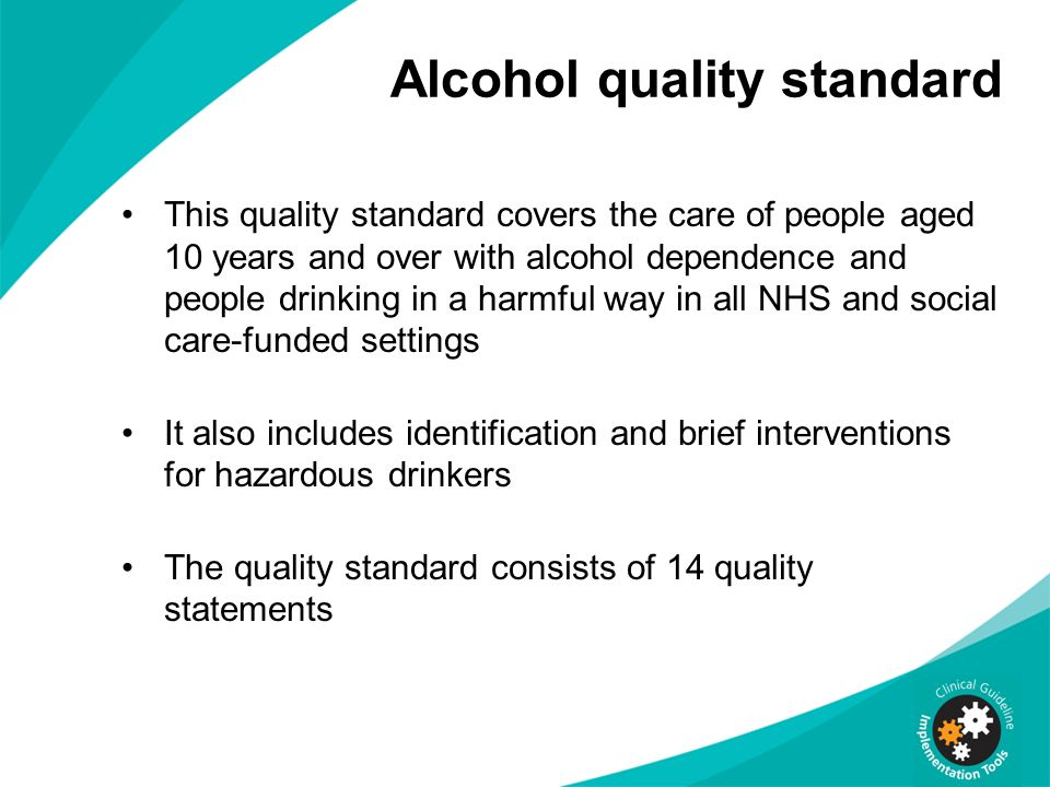 Alcohol quality standard This quality standard covers the care of people aged 10 years and over with alcohol dependence and people drinking in a harmf