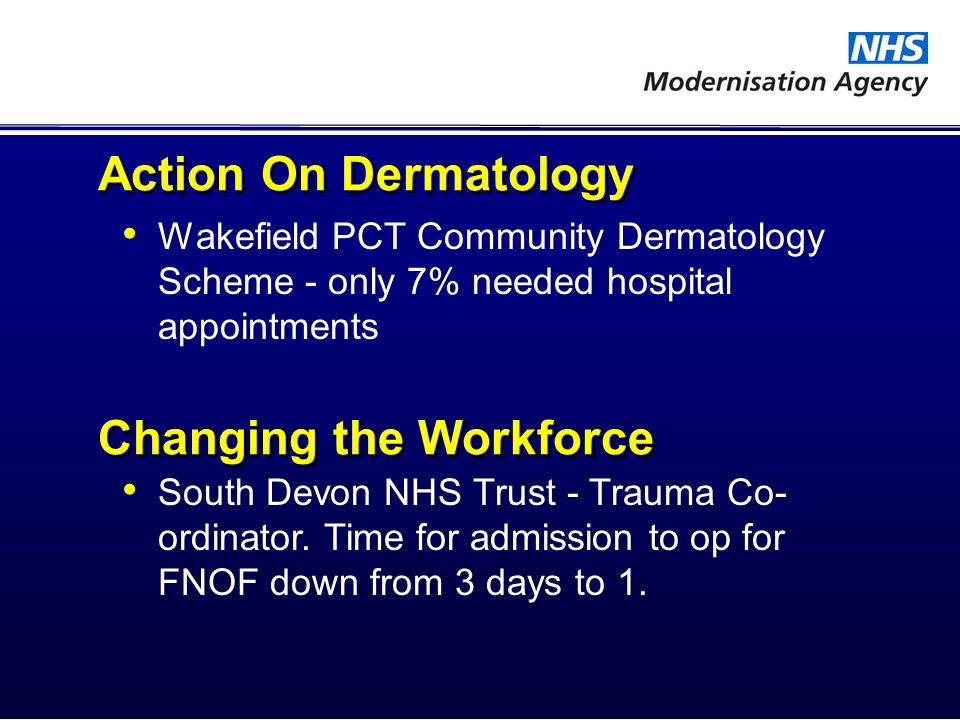 Action On Dermatology Wakefield PCT Community Dermatology Scheme - only 7% needed hospital appointments Changing the Workforce South Devon NHS Trust -