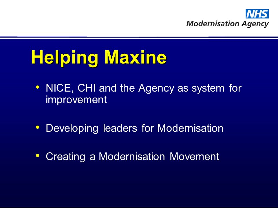 Helping Maxine NICE, CHI and the Agency as system for improvement Developing leaders for Modernisation Creating a Modernisation Movement