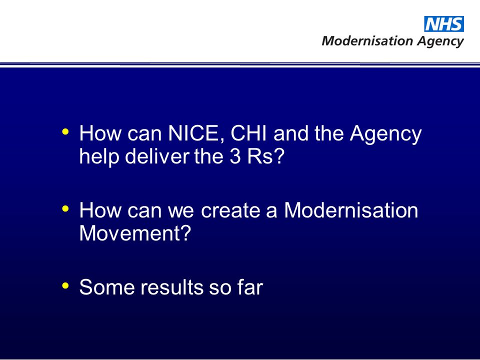 How can NICE, CHI and the Agency help deliver the 3 Rs? How can we create a Modernisation Movement? Some results so far