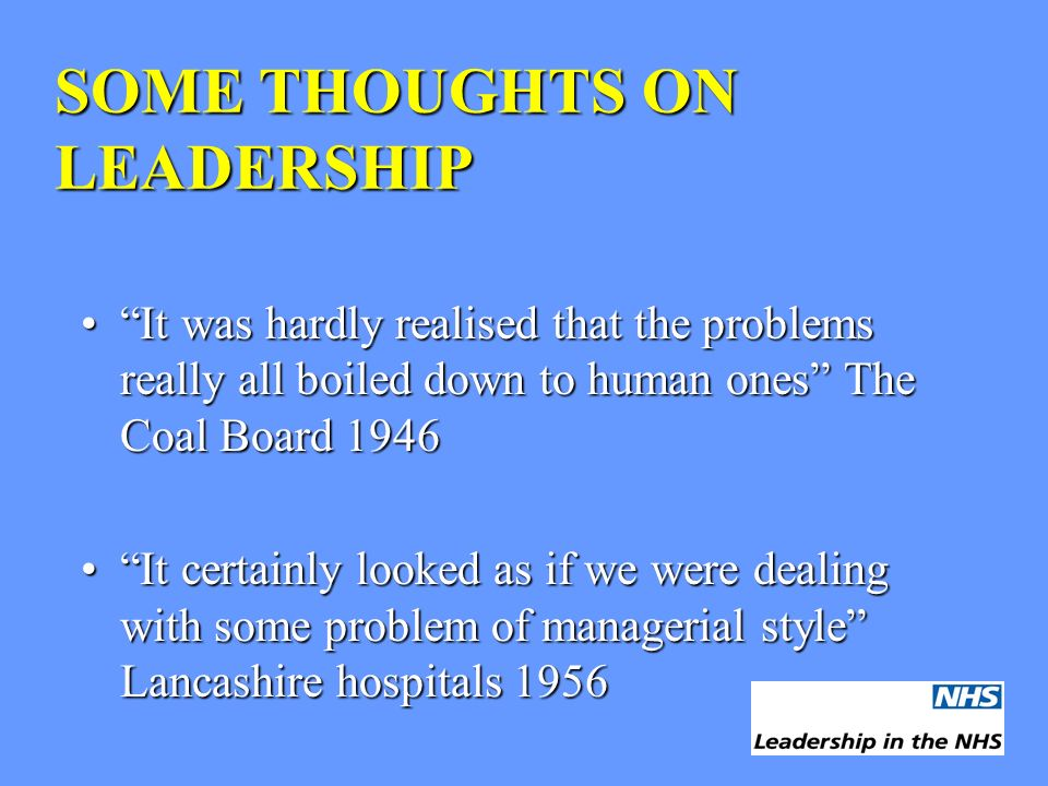 SOME THOUGHTS ON LEADERSHIP It was hardly realised that the problems really all boiled down to human ones The Coal Board 1946It was hardly realised th