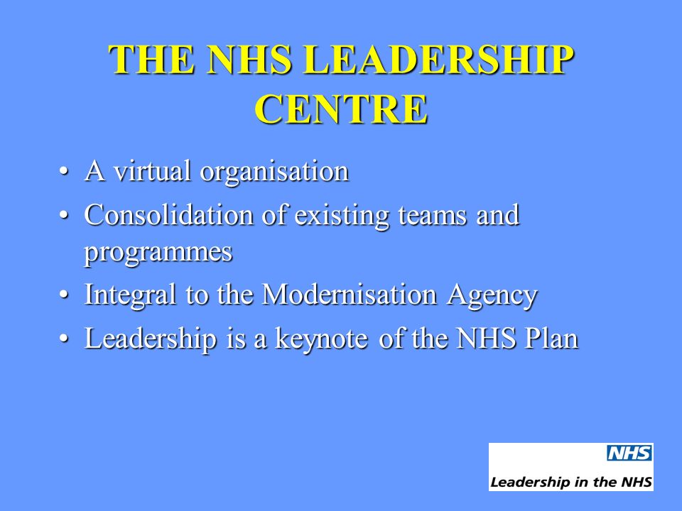 THE NHS LEADERSHIP CENTRE A virtual organisationA virtual organisation Consolidation of existing teams and programmesConsolidation of existing teams and programmes Integral to the Modernisation AgencyIntegral to the Modernisation Agency Leadership is a keynote of the NHS PlanLeadership is a keynote of the NHS Plan
