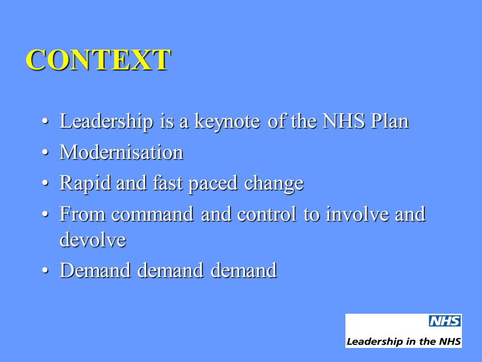 CONTEXT Leadership is a keynote of the NHS PlanLeadership is a keynote of the NHS Plan ModernisationModernisation Rapid and fast paced changeRapid and