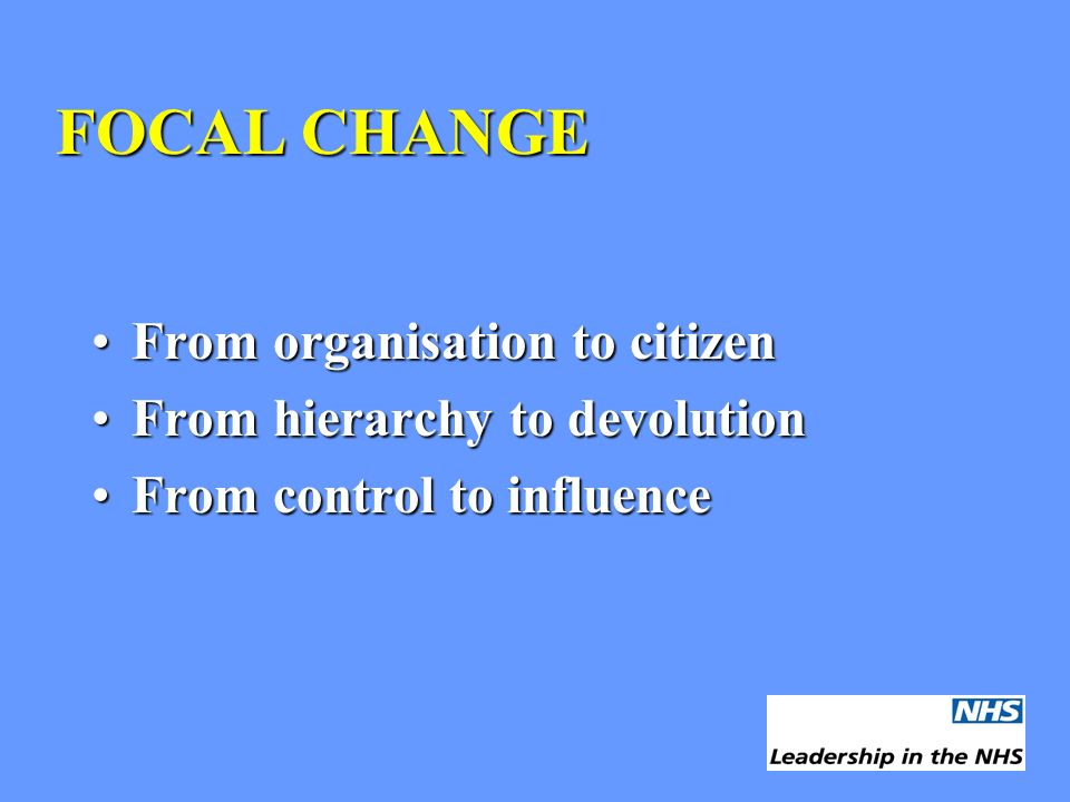 FOCAL CHANGE From organisation to citizenFrom organisation to citizen From hierarchy to devolutionFrom hierarchy to devolution From control to influen