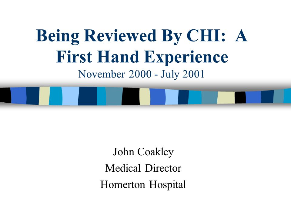 Being Reviewed By CHI: A First Hand Experience November 2000 - July 2001 John Coakley Medical Director Homerton Hospital