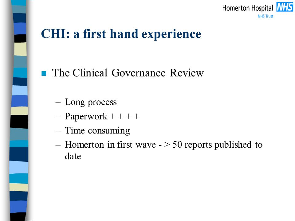 CHI: a first hand experience n The Clinical Governance Review –Long process –Paperwork + + + + –Time consuming –Homerton in first wave - > 50 reports