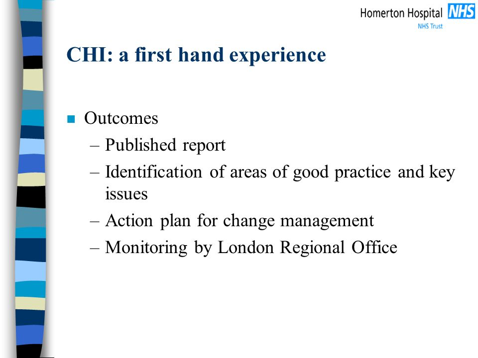 CHI: a first hand experience n Outcomes –Published report –Identification of areas of good practice and key issues –Action plan for change management