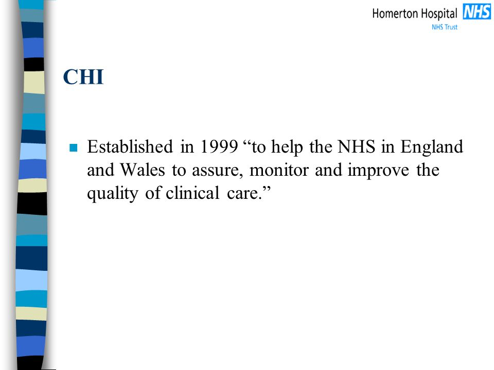 CHI n Established in 1999 to help the NHS in England and Wales to assure, monitor and improve the quality of clinical care.