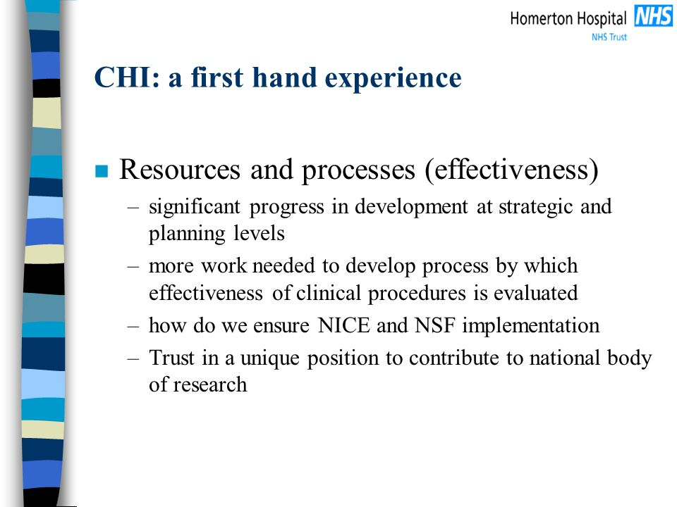 CHI: a first hand experience n Resources and processes (effectiveness) –significant progress in development at strategic and planning levels –more work needed to develop process by which effectiveness of clinical procedures is evaluated –how do we ensure NICE and NSF implementation –Trust in a unique position to contribute to national body of research