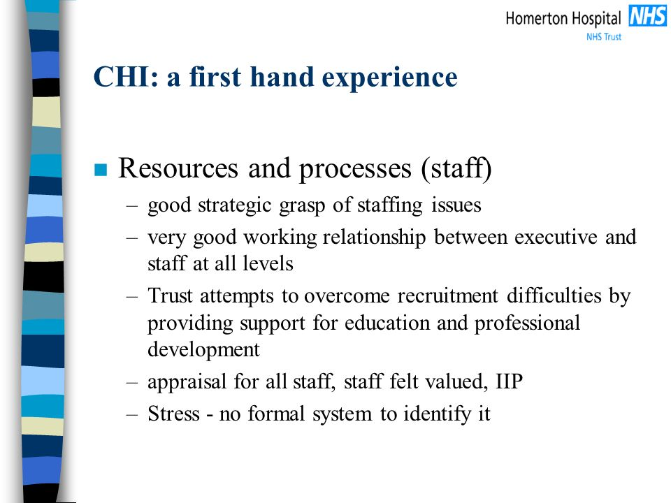 CHI: a first hand experience n Resources and processes (staff) –good strategic grasp of staffing issues –very good working relationship between executive and staff at all levels –Trust attempts to overcome recruitment difficulties by providing support for education and professional development –appraisal for all staff, staff felt valued, IIP –Stress - no formal system to identify it