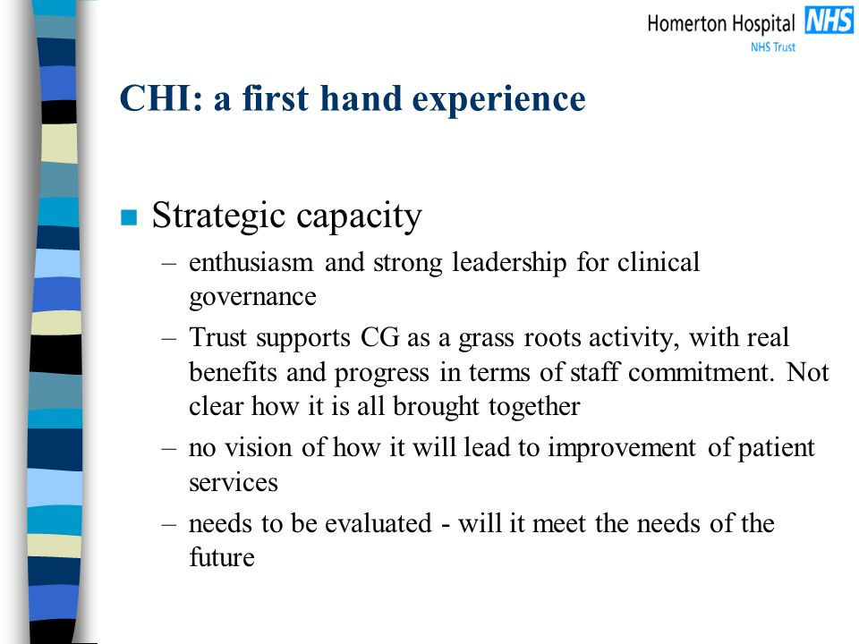CHI: a first hand experience n Strategic capacity –enthusiasm and strong leadership for clinical governance –Trust supports CG as a grass roots activity, with real benefits and progress in terms of staff commitment.